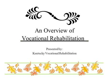 An Overview of Vocational Rehabilitation Presented by: Kentucky Vocational Rehabilitation.