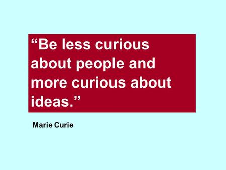 """Be less curious about people and more curious about ideas."" Marie Curie."