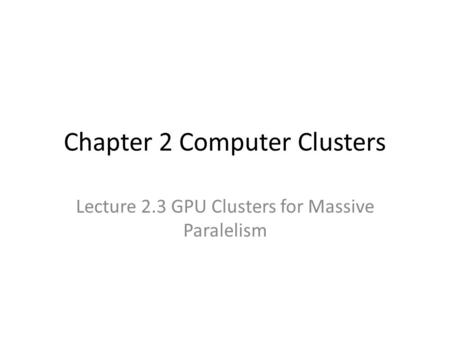 Chapter 2 Computer Clusters Lecture 2.3 GPU Clusters for Massive Paralelism.