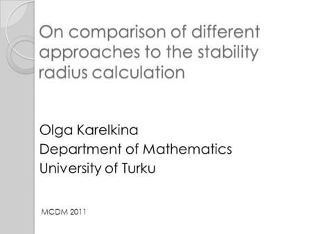 On comparison of different approaches to the stability radius calculation Olga Karelkina Department of Mathematics University of Turku MCDM 2011.