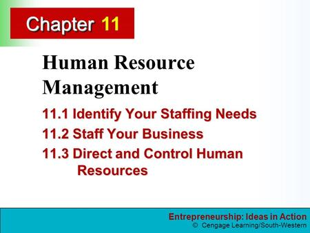 Entrepreneurship: Ideas in Action © Cengage Learning/South-Western ChapterChapter Human Resource Management 11.1 Identify Your Staffing Needs 11.2 Staff.