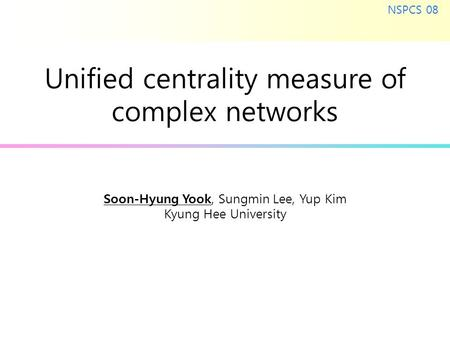 Soon-Hyung Yook, Sungmin Lee, Yup Kim Kyung Hee University NSPCS 08 Unified centrality measure of complex networks.