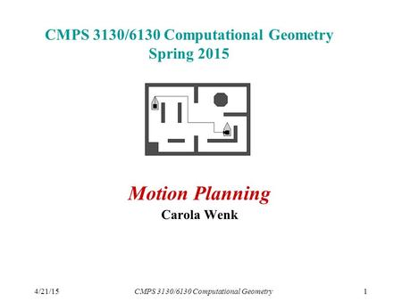 4/21/15CMPS 3130/6130 Computational Geometry1 CMPS 3130/6130 Computational Geometry Spring 2015 Motion Planning Carola Wenk.