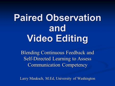 Paired Observation and Video Editing Blending Continuous Feedback and Self-Directed Learning to Assess Communication Competency Larry Mauksch, M.Ed, University.