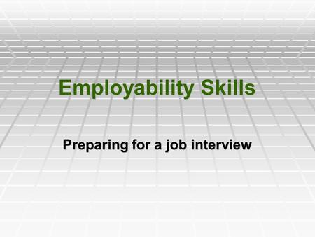 Employability Skills Preparing for a job interview.