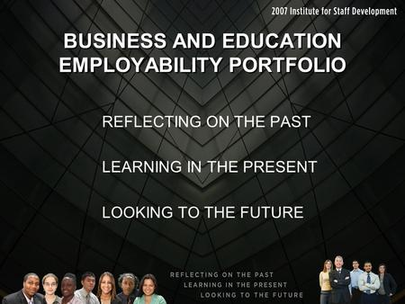 BUSINESS AND EDUCATION EMPLOYABILITY PORTFOLIO REFLECTING ON THE PAST LEARNING IN THE PRESENT LOOKING TO THE FUTURE.