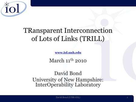 TRansparent Interconnection of Lots of Links (TRILL) www.iol.unh.edu www.iol.unh.edu March 11 th 2010 David Bond University of New Hampshire: InterOperability.