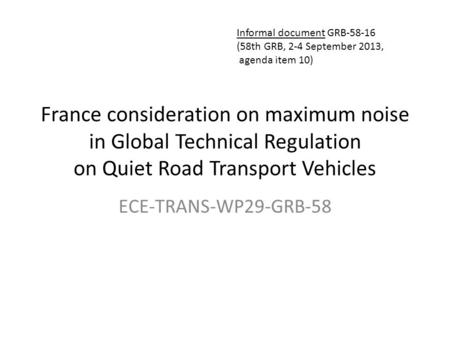 France consideration on maximum noise in Global Technical Regulation on Quiet Road Transport Vehicles ECE-TRANS-WP29-GRB-58 Informal document GRB-58-16.
