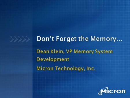Don't Forget the Memory… Dean Klein, VP Memory System Development Micron Technology, Inc.