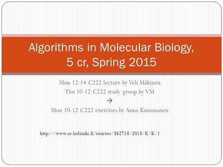 Mon 12-14 C222 lecture by Veli Mäkinen Thu 10-12 C222 study group by VM  Mon 10-12 C222 exercises by Anna Kuosmanen Algorithms in Molecular Biology, 5.