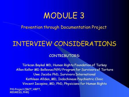 PtD Project (IRCT, HRFT, REDRESS, PHR) MODULE 3 Prevention through Documentation Project INTERVIEW CONSIDERATIONS CONTRIBUTORS: Türkcan Baykal MD, Human.