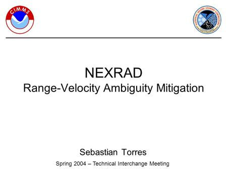 Sebastian Torres NEXRAD Range-Velocity Ambiguity Mitigation Spring 2004 – Technical Interchange Meeting.