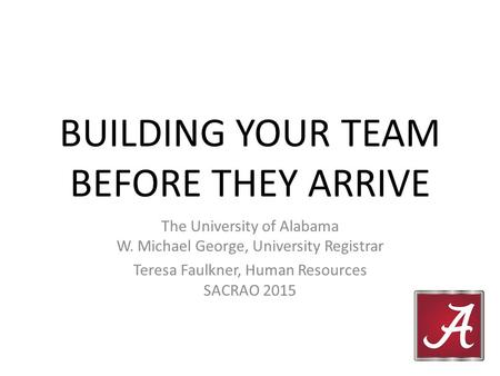 BUILDING YOUR TEAM BEFORE THEY ARRIVE The University of Alabama W. Michael George, University Registrar Teresa Faulkner, Human Resources SACRAO 2015.