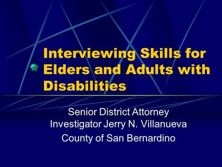 Interviewing Skills for Elders and Adults with Disabilities Senior District Attorney Investigator Jerry N. Villanueva County of San Bernardino.