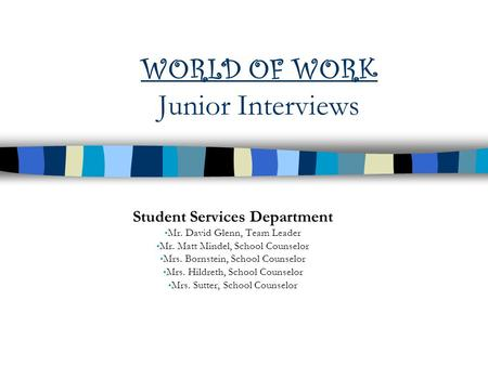 WORLD OF WORK Junior Interviews Student Services Department Mr. David Glenn, Team Leader Mr. Matt Mindel, School Counselor Mrs. Bornstein, School Counselor.