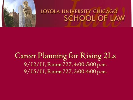 Career Planning for Rising 2Ls 9/12/11, Room 727, 4:00-5:00 p.m. 9/15/11, Room 727, 3:00-4:00 p.m.