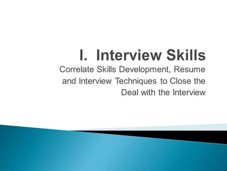 Correlate Skills Development, Resume and Interview Techniques to Close the Deal with the Interview.