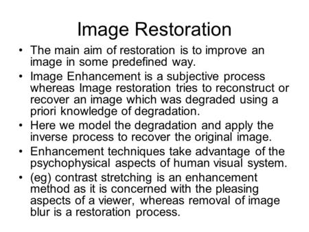 Image Restoration The main aim of restoration is to improve an image in some predefined way. Image Enhancement is a subjective process whereas Image restoration.