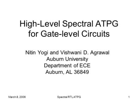 March 8, 2006Spectral RTL ATPG1 High-Level Spectral ATPG for Gate-level Circuits Nitin Yogi and Vishwani D. Agrawal Auburn University Department of ECE.