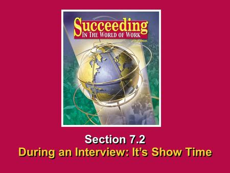 Chapter 7 InterviewingSucceeding in the World of Work During an Interview: It's Show Time 7.2 SECTION OPENER / CLOSER INSERT BOOK COVER ART Section 7.2.