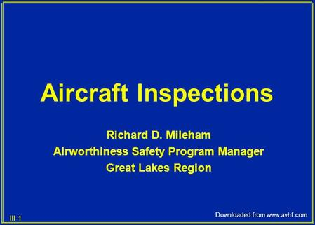 III-1 Downloaded from www.avhf.com Aircraft Inspections Richard D. Mileham Airworthiness Safety Program Manager Great Lakes Region.