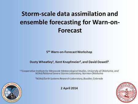 Storm-scale data assimilation and ensemble forecasting for Warn-on- Forecast 5 th Warn-on-Forecast Workshop Dusty Wheatley 1, Kent Knopfmeier 2, and David.