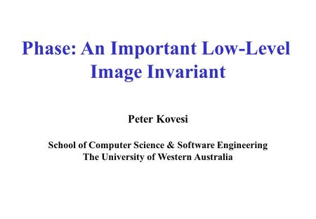 Phase: An Important Low-Level Image Invariant Peter Kovesi School of Computer Science & Software Engineering The University of Western Australia.