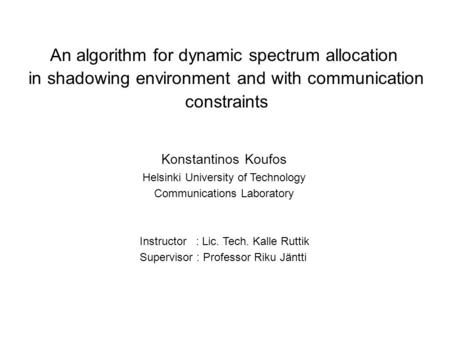 An algorithm for dynamic spectrum allocation in shadowing environment and with communication constraints Konstantinos Koufos Helsinki University of Technology.