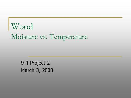 Wood Moisture vs. Temperature 9-4 Project 2 March 3, 2008.