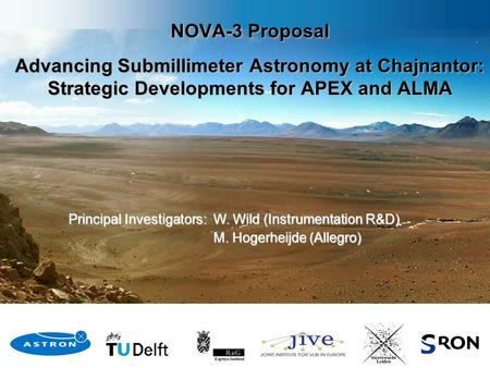 Principal Investigators: W. Wild (Instrumentation R&D) M. Hogerheijde (Allegro) M. Hogerheijde (Allegro) NOVA-3 Proposal Advancing Submillimeter Astronomy.