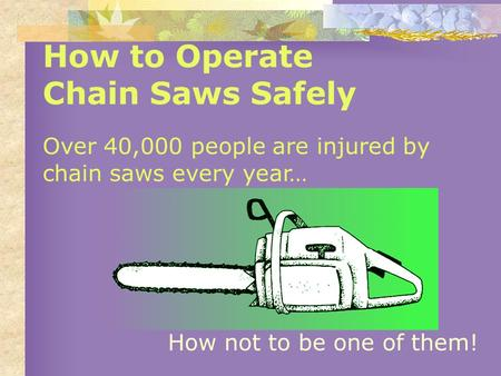 How to Operate Chain Saws Safely Over 40,000 people are injured by chain saws every year… How not to be one of them!