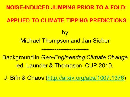 NOISE-INDUCED JUMPING PRIOR TO A FOLD: APPLIED TO CLIMATE TIPPING PREDICTIONS by Michael Thompson and Jan Sieber ------------------------- Background in.