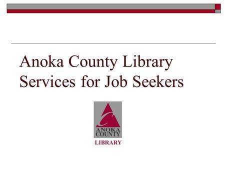 Anoka County Library Services for Job Seekers. What we can provide jobseekers  Books and articles on job search Resumes, cover letters and interview.