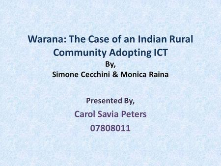 Warana: The Case of an Indian Rural Community Adopting ICT By, Simone Cecchini & Monica Raina Presented By, Carol Savia Peters 07808011.