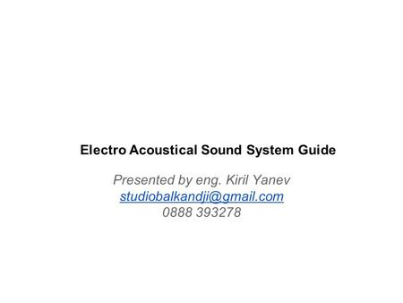 Electro Acoustical Sound System Guide Presented by eng. Kiril Yanev 0888 393278.
