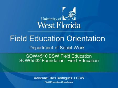 SOW4510 BSW Field Education SOW5532 Foundation Field Education Adrienne Chel Rodriguez, LCSW Field Education Coordinator Field Education Orientation Department.