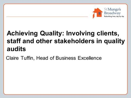 Achieving Quality: Involving clients, staff and other stakeholders in quality audits Claire Tuffin, Head of Business Excellence.