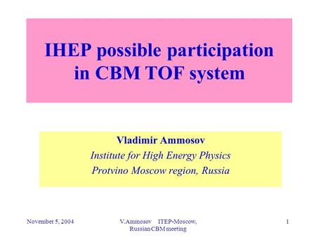 November 5, 2004V.Ammosov ITEP-Moscow, Russian CBM meeting 1 IHEP possible participation in CBM TOF system Vladimir Ammosov Institute for High Energy Physics.