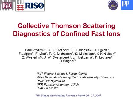 Collective Thomson Scattering Diagnostics of Confined Fast Ions Paul Woskov 1, S. B. Korsholm 1,2, H. Bindslev 2, J. Egedal 1, F.Leipold 2, F. Meo 2, P.