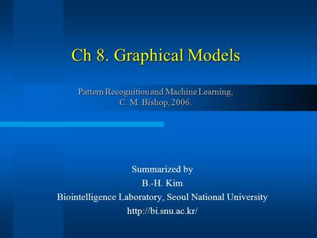 Ch 8. Graphical Models Pattern Recognition and Machine Learning, C. M. Bishop, 2006. Summarized by B.-H. Kim Biointelligence Laboratory, Seoul National.