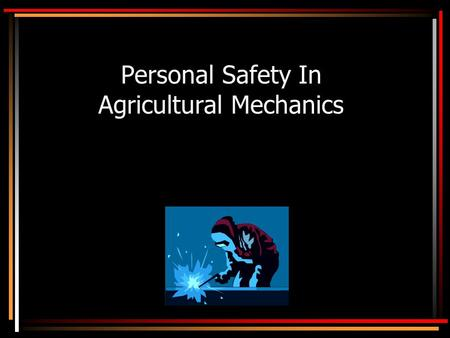 Personal Safety In Agricultural Mechanics. Objectives State how to create a safe place to work. Recognize hazards in agricultural mechanics Select appropriate.