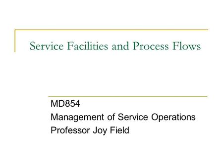 Service Facilities and Process Flows MD854 Management of Service Operations Professor Joy Field.