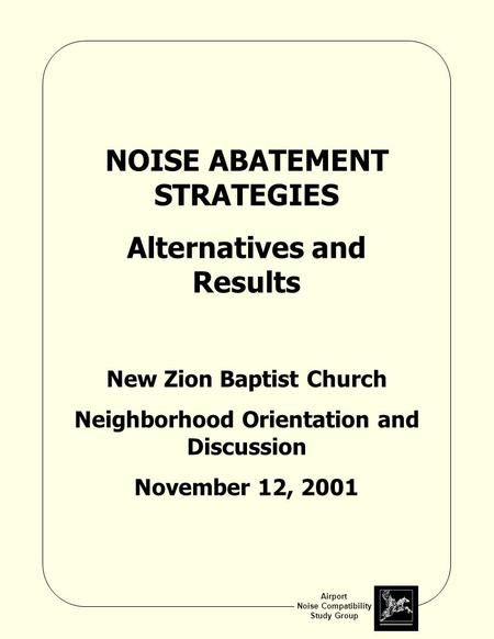 Airport Noise Compatibility Study Group NOISE ABATEMENT STRATEGIES Alternatives and Results New Zion Baptist Church Neighborhood Orientation and Discussion.