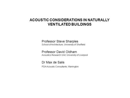 ACOUSTIC CONSIDERATIONS IN NATURALLY VENTILATED BUILDINGS Professor Steve Sharples School of Architecture, University of Sheffield Professor David Oldham.