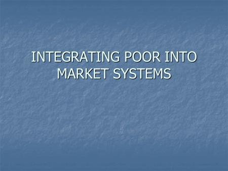 INTEGRATING POOR INTO MARKET SYSTEMS. WHY MARKET PARTICIPATION ? - INPUT FOR PRODUCTION SYSTEM - INPUT FOR PRODUCTION SYSTEM - SELL THE PRODUCE - SELL.