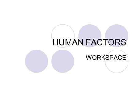 HUMAN FACTORS WORKSPACE. Physical design of a workspace includes: working out how much space is needed, positioning of furniture, tools, equipment and.