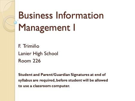 Business Information Management I F. Trimiño Lanier High School Room 226 Student and Parent/Guardian Signatures at end of syllabus are required, before.