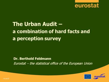 13-Jul-07 The Urban Audit – a combination of hard facts and a perception survey Dr. Berthold Feldmann Eurostat – the statistical office of the European.