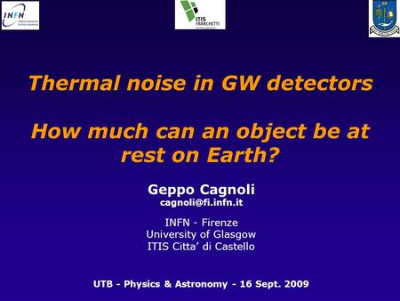 Thermal noise in GW detectors How much can an object be at rest on Earth? Geppo Cagnoli INFN - Firenze University of Glasgow ITIS Citta'