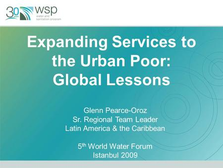 Expanding Services to the Urban Poor: Global Lessons Glenn Pearce-Oroz Sr. Regional Team Leader Latin America & the Caribbean 5 th World Water Forum Istanbul.
